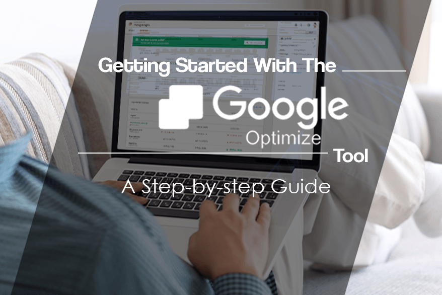 Getting Started With The Google Optimize Tool – A Comprehensive Guide