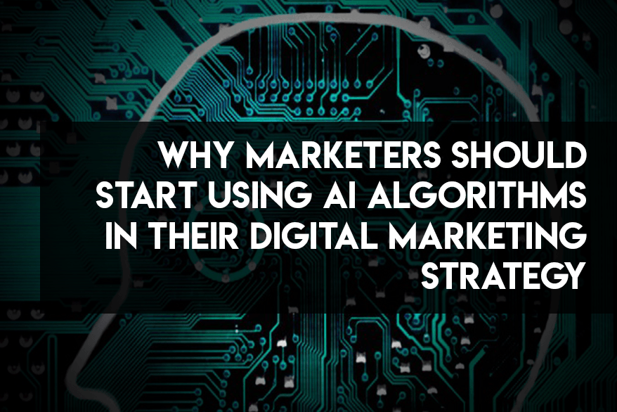 Why Marketers Should Start Using AI Algorithms in their Digital Marketing Strategy