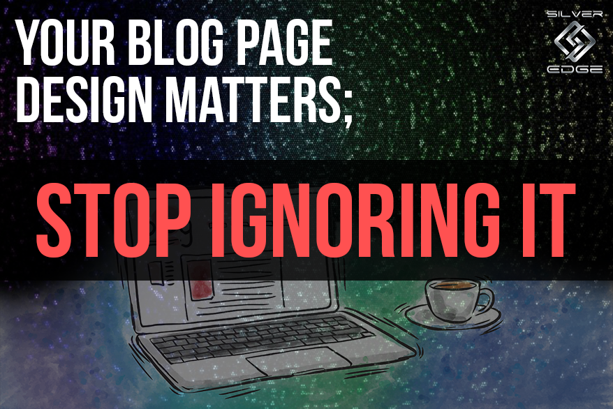 Your Blog Page Design Matters; Stop Ignoring It